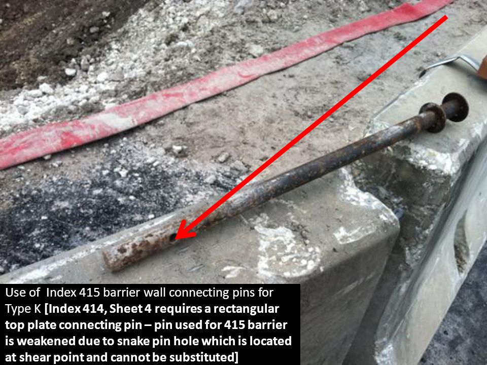 Use of Index 415 barrier wall connecting pins for Type K [Index 414, Sheet 4 requires a rectangular top plate connecting pin – pin used for 415 barrier is weakened due to snake pin hole which is located at shear point and cannot be substituted]